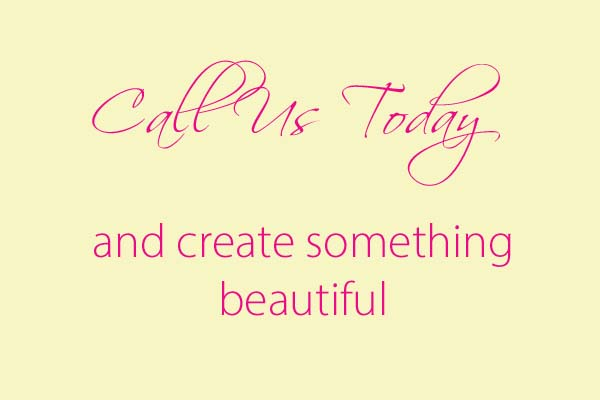 Call Us Today and create something beautiful